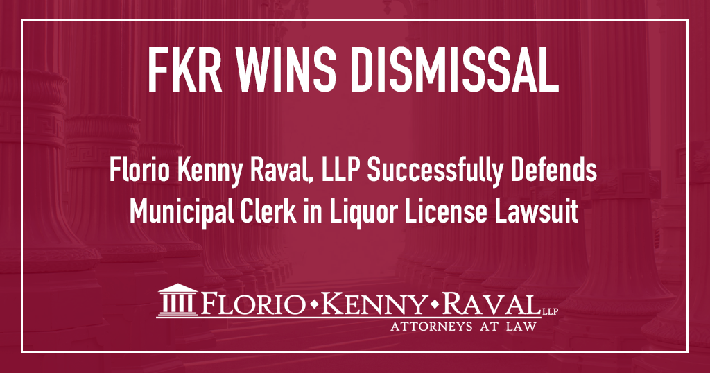 Florio Kenny Raval, LLP Successfully Defends Municipal Clerk in Liquor License Lawsuit