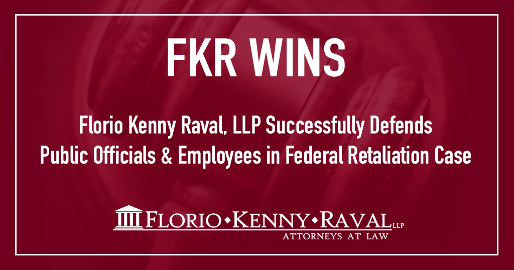 Florio Kenny Raval, LLP Successfully Defends Public Officials & Employees in Federal Retaliation Lawsuit